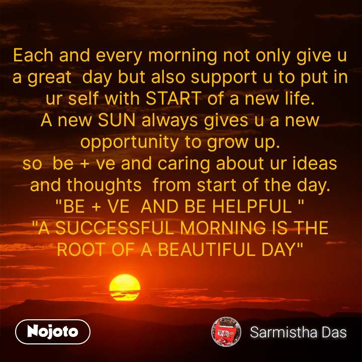 "Each and every morning not only give u a great  day but also support u to put in ur self with START of a new life. A new SUN always gives u a new opportunity to grow up. so  be + ve and caring about ur ideas and thoughts  from start of the day. ""BE + VE  AND BE HELPFUL "" ""A SUCCESSFUL MORNING IS THE ROOT OF A BEAUTIFUL DAY"""