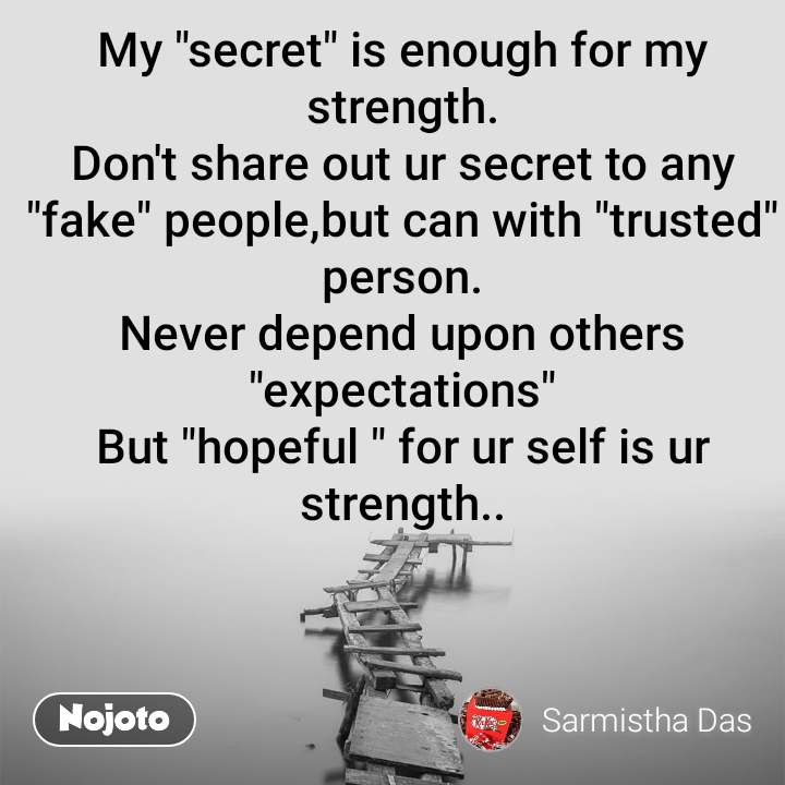 "My ""secret"" is enough for my strength. Don't share out ur secret to any ""fake"" people,but can with ""trusted"" person. Never depend upon others ""expectations"" But ""hopeful "" for ur self is ur strength.."