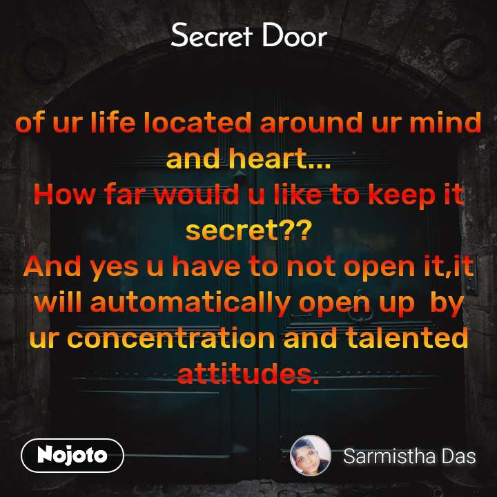 Secret door  of ur life located around ur mind and heart... How far would u like to keep it secret?? And yes u have to not open it,it will automatically open up  by ur concentration and talented attitudes.