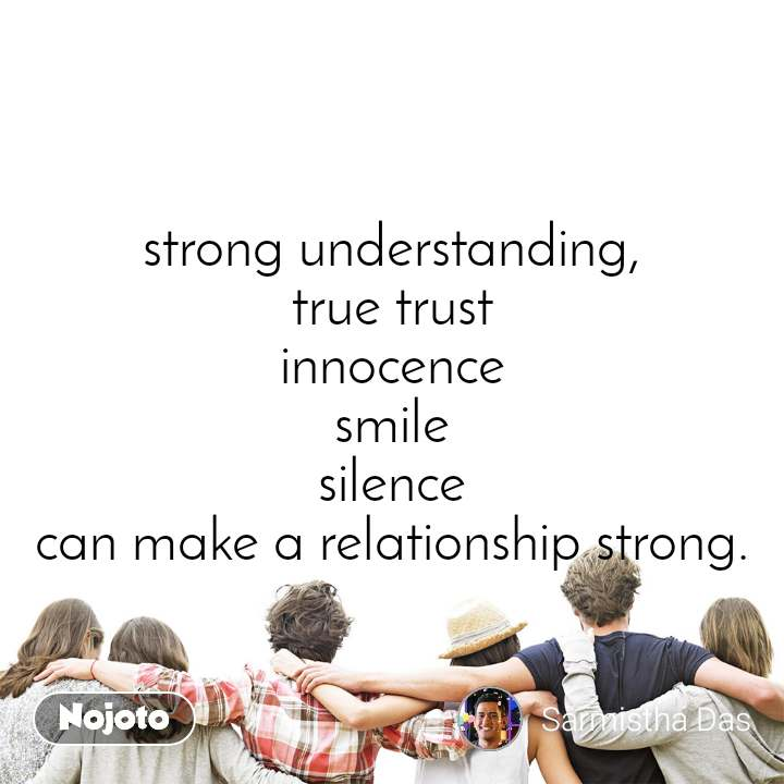 strong understanding, true trust innocence smile silence can make a relationship strong.