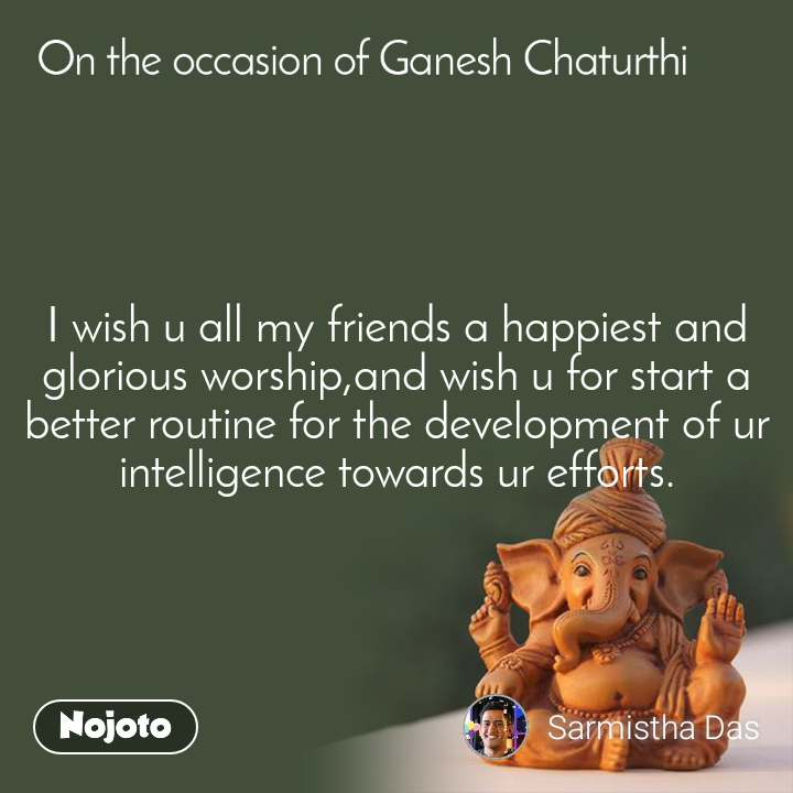 On the occasion of Ganesh Chaturthi I wish u all my friends a happiest and glorious worship,and wish u for start a better routine for the development of ur intelligence towards ur efforts.