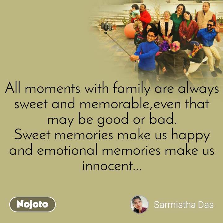 All moments with family are always sweet and memorable,even that may be good or bad. Sweet memories make us happy and emotional memories make us innocent...