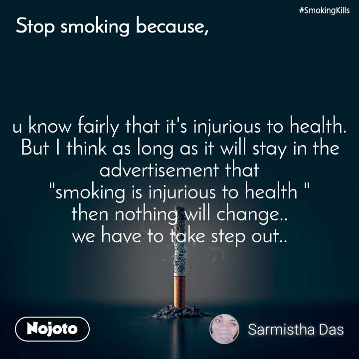 "Stop smoking because, u know fairly that it's injurious to health. But I think as long as it will stay in the advertisement that ""smoking is injurious to health "" then nothing will change.. we have to take step out.."