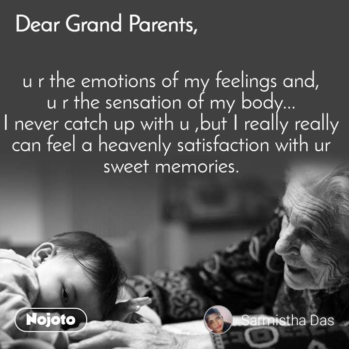 Dear GrandParents u r the emotions of my feelings and, u r the sensation of my body... I never catch up with u ,but I really really can feel a heavenly satisfaction with ur sweet memories.