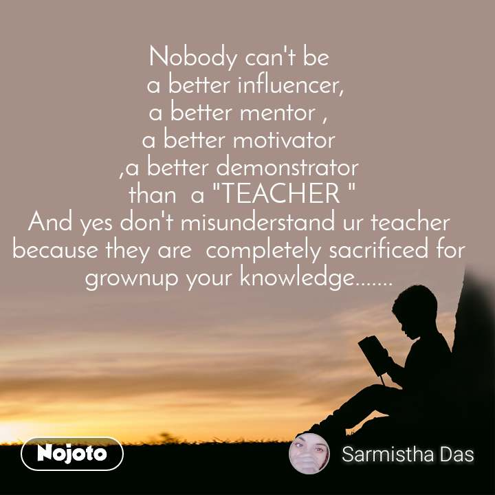 "Nobody can't be   a better influencer, a better mentor , a better motivator ,a better demonstrator  than  a ""TEACHER "" And yes don't misunderstand ur teacher because they are  completely sacrificed for grownup your knowledge......."