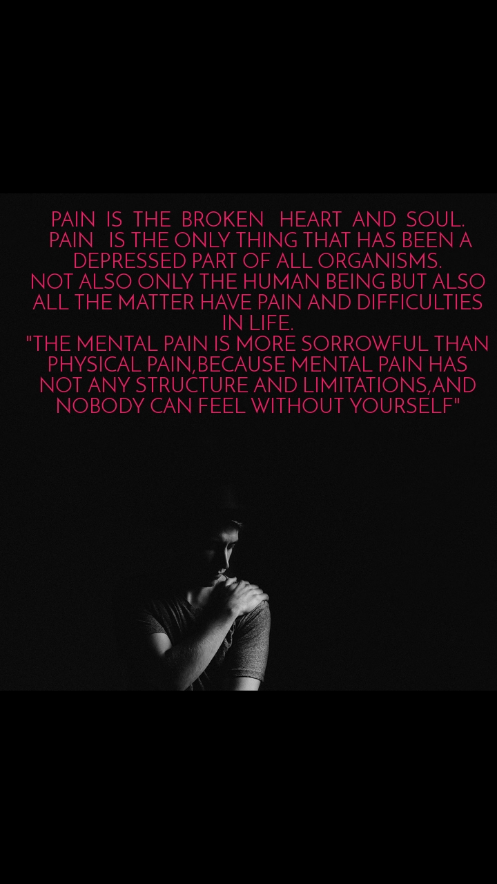 """PAIN  IS  THE  BROKEN   HEART  AND  SOUL.  PAIN   IS THE ONLY THING THAT HAS BEEN A DEPRESSED PART OF ALL ORGANISMS. NOT ALSO ONLY THE HUMAN BEING BUT ALSO ALL THE MATTER HAVE PAIN AND DIFFICULTIES IN LIFE. """"THE MENTAL PAIN IS MORE SORROWFUL THAN PHYSICAL PAIN,BECAUSE MENTAL PAIN HAS NOT ANY STRUCTURE AND LIMITATIONS,AND NOBODY CAN FEEL WITHOUT YOURSELF"""""""
