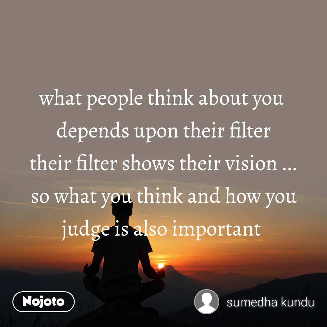 what people think about you  depends upon their filter their filter shows their vision ... so what you think and how you judge is also important
