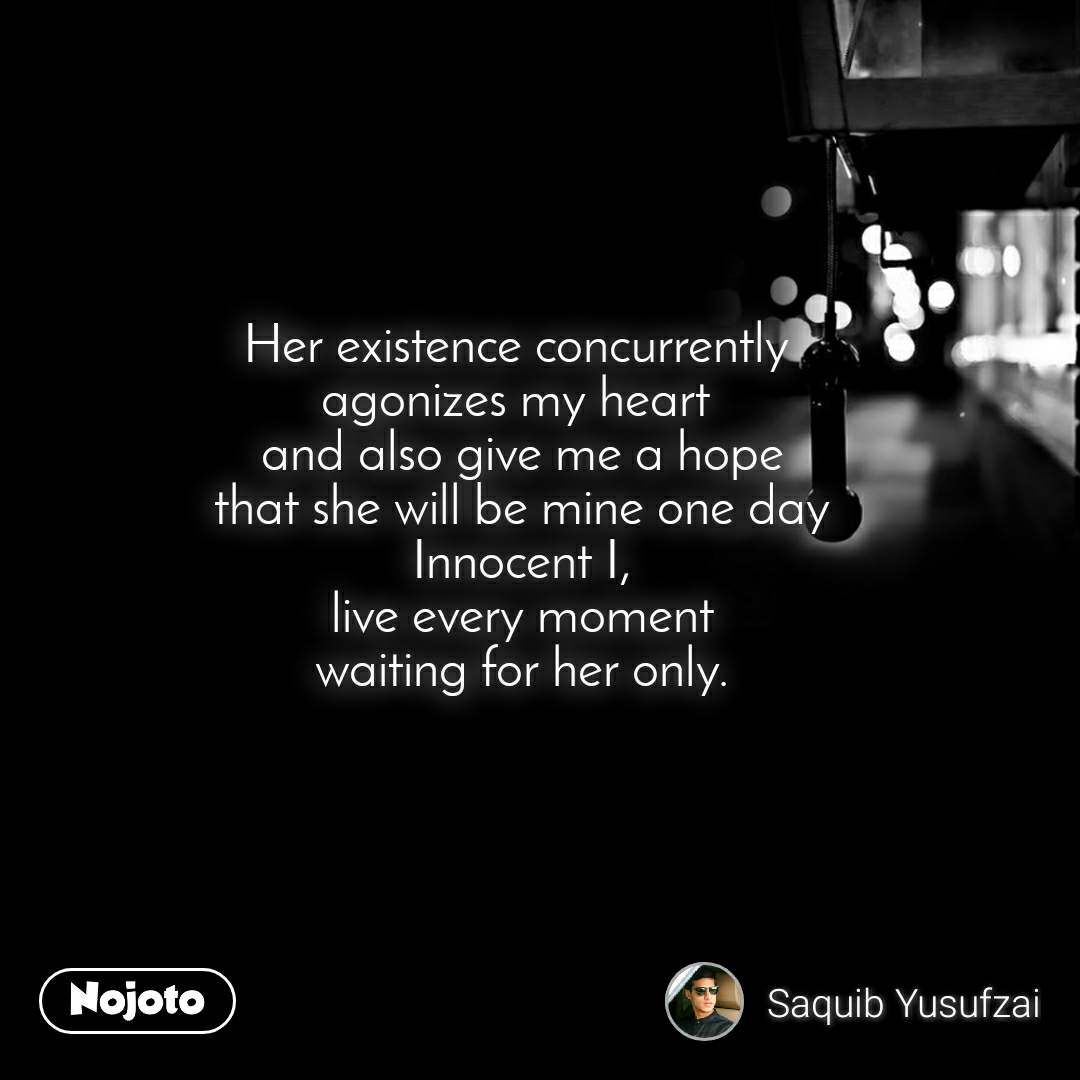 Her existence concurrently  agonizes my heart  and also give me a hope that she will be mine one day Innocent I, live every moment waiting for her only.