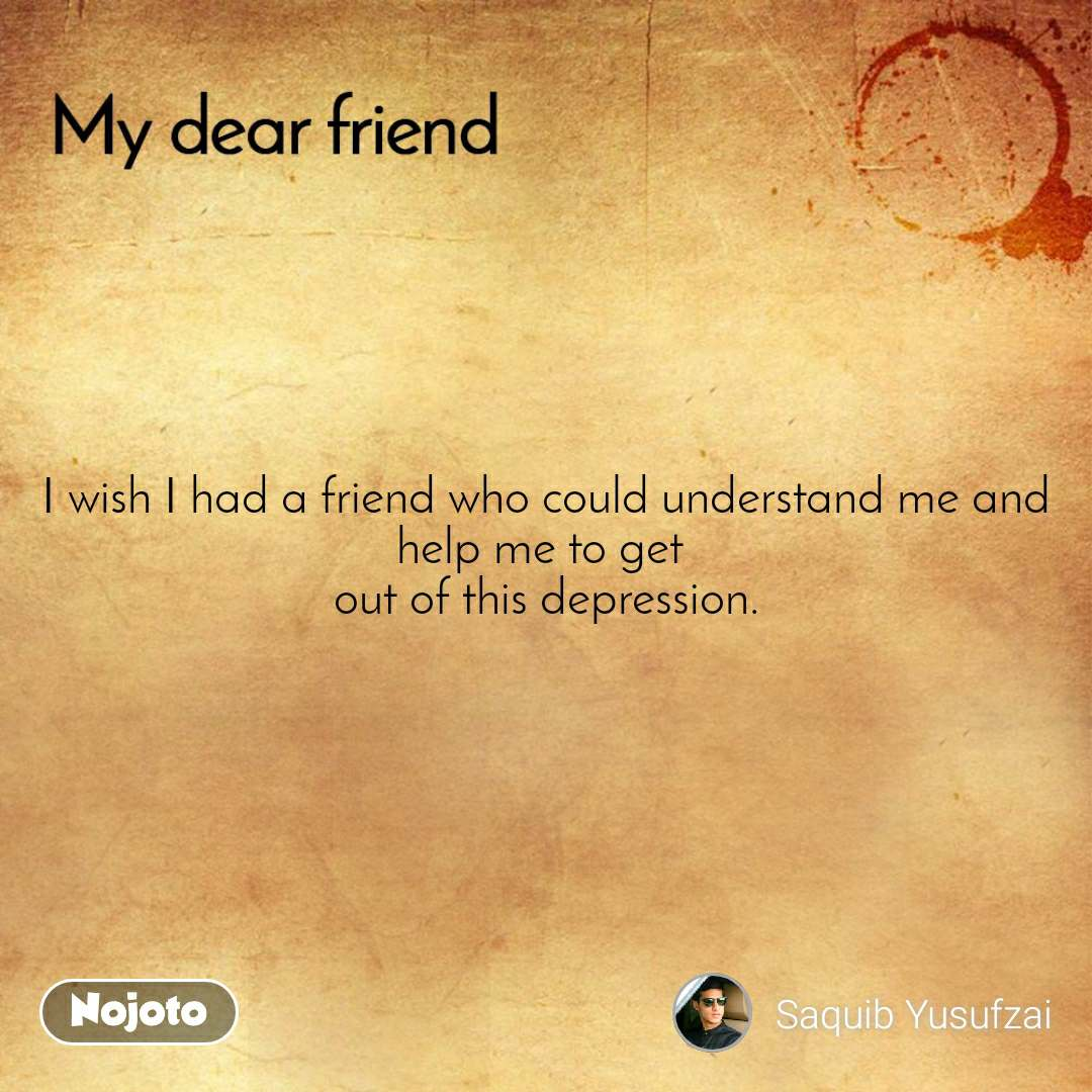 I wish I had a friend who could understand me and help me to get  out of this depression.