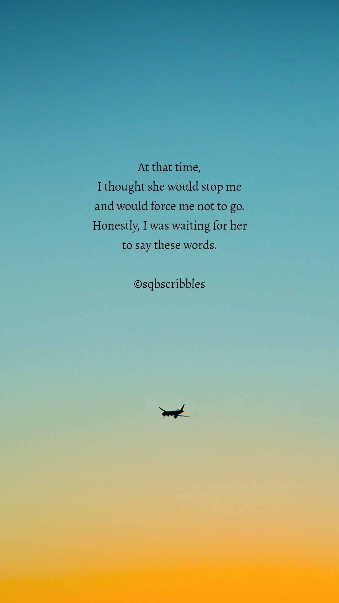 At that time, I thought she would stop me and would force me not to go. Honestly, I was waiting for her to say these words.  ©sqbscribbles