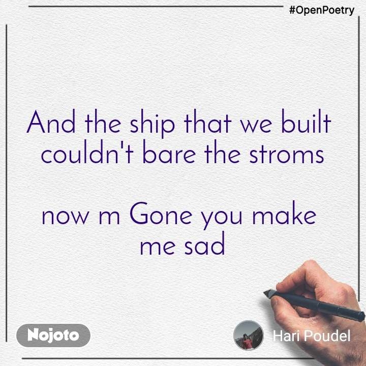 #OpenPoetry And the ship that we built  couldn't bare the stroms  now m Gone you make  me sad