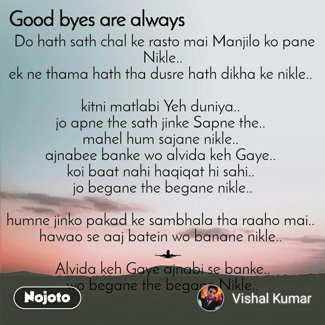 Good byes are always  Do hath sath chal ke rasto mai Manjilo ko pane Nikle.. ek ne thama hath tha dusre hath dikha ke nikle..   kitni matlabi Yeh duniya..  jo apne the sath jinke Sapne the..  mahel hum sajane nikle..  ajnabee banke wo alvida keh Gaye..  koi baat nahi haqiqat hi sahi..  jo begane the begane nikle..  humne jinko pakad ke sambhala tha raaho mai..  hawao se aaj batein wo banane nikle..   Alvida keh Gaye ajnabi se banke.. wo begane the begane Nikle..