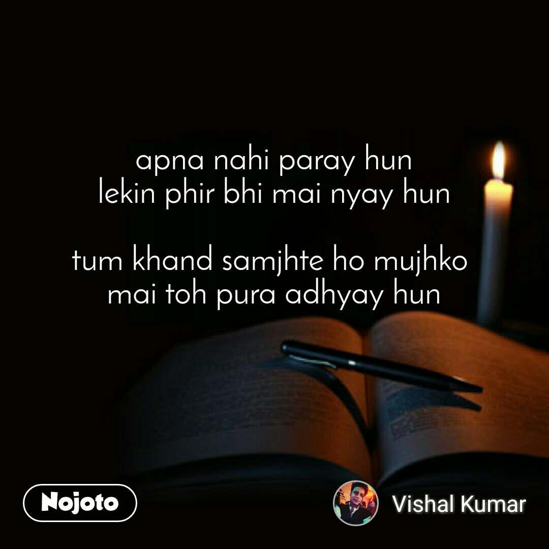 apna nahi paray hun lekin phir bhi mai nyay hun  tum khand samjhte ho mujhko  mai toh pura adhyay hun