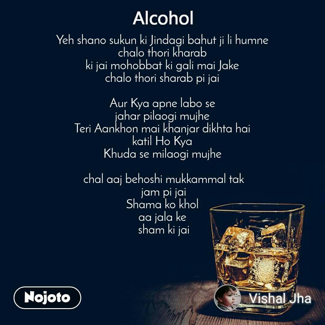 Alcohol Yeh shano sukun ki Jindagi bahut ji li humne  chalo thori kharab  ki jai mohobbat ki gali mai Jake  chalo thori sharab pi jai   Aur Kya apne labo se  jahar pilaogi mujhe  Teri Aankhon mai khanjar dikhta hai  katil Ho Kya  Khuda se milaogi mujhe   chal aaj behoshi mukkammal tak  jam pi jai  Shama ko khol  aa jala ke  sham ki jai