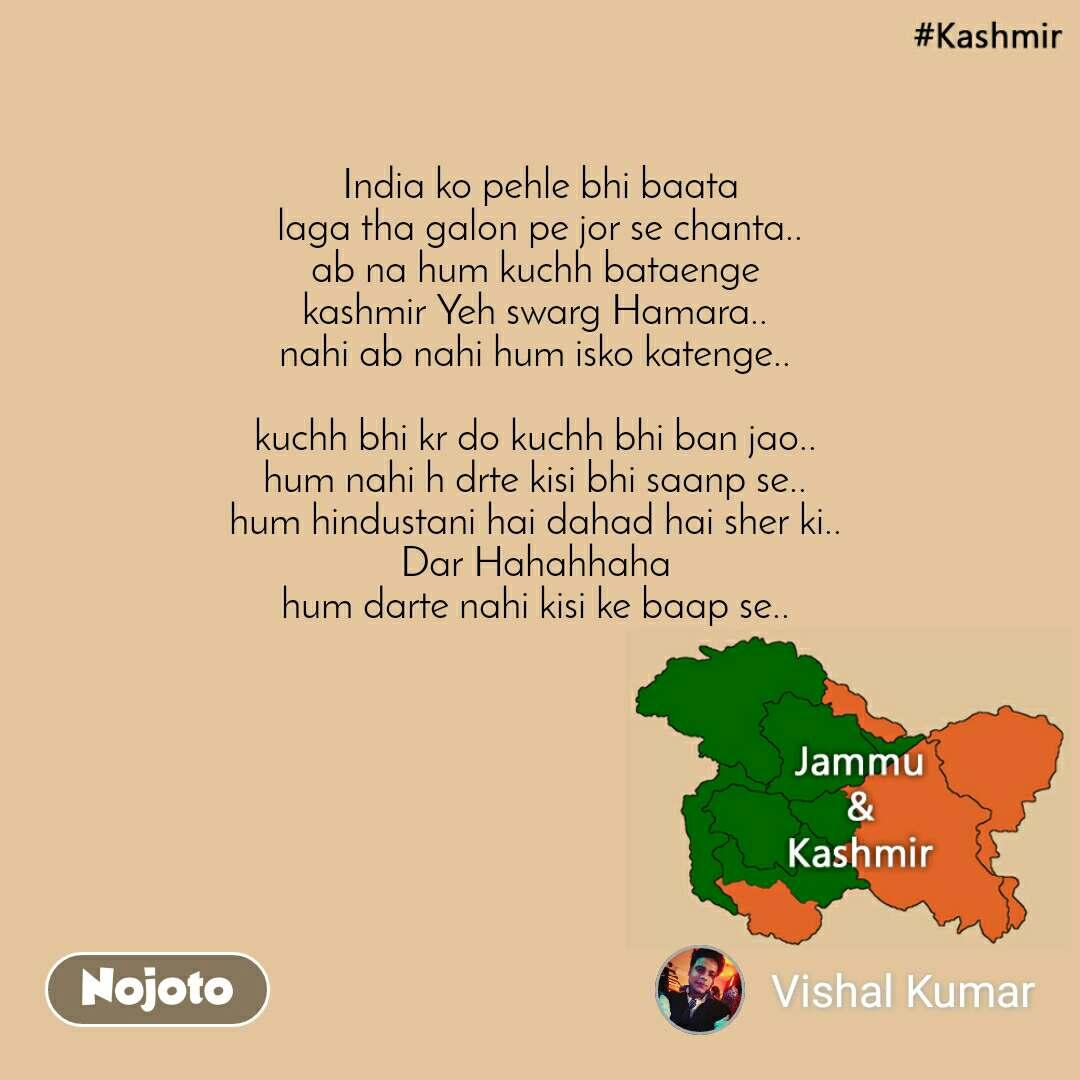 Kashmir  India ko pehle bhi baata laga tha galon pe jor se chanta.. ab na hum kuchh bataenge  kashmir Yeh swarg Hamara..  nahi ab nahi hum isko katenge..   kuchh bhi kr do kuchh bhi ban jao..  hum nahi h drte kisi bhi saanp se..  hum hindustani hai dahad hai sher ki..  Dar Hahahhaha  hum darte nahi kisi ke baap se..