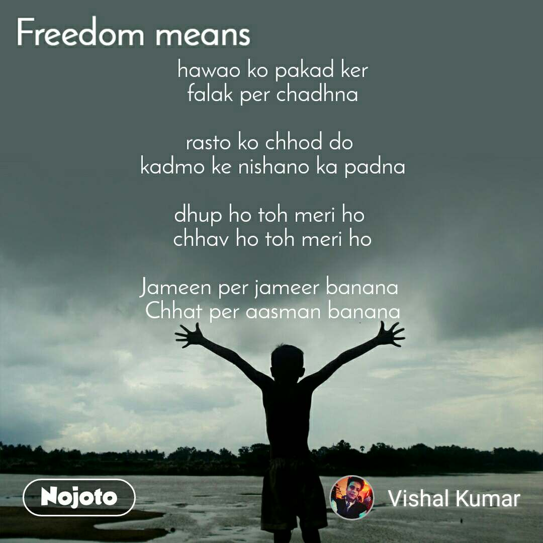 Freedom means hawao ko pakad ker falak per chadhna  rasto ko chhod do  kadmo ke nishano ka padna  dhup ho toh meri ho  chhav ho toh meri ho  Jameen per jameer banana  Chhat per aasman banana