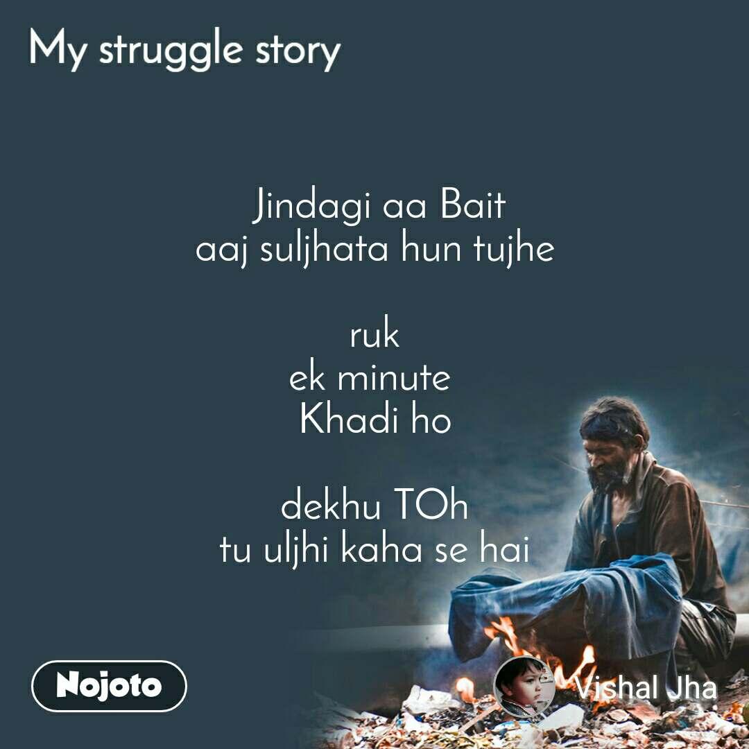 My Struggle story  Jindagi aa Bait aaj suljhata hun tujhe  ruk ek minute  Khadi ho  dekhu TOh tu uljhi kaha se hai