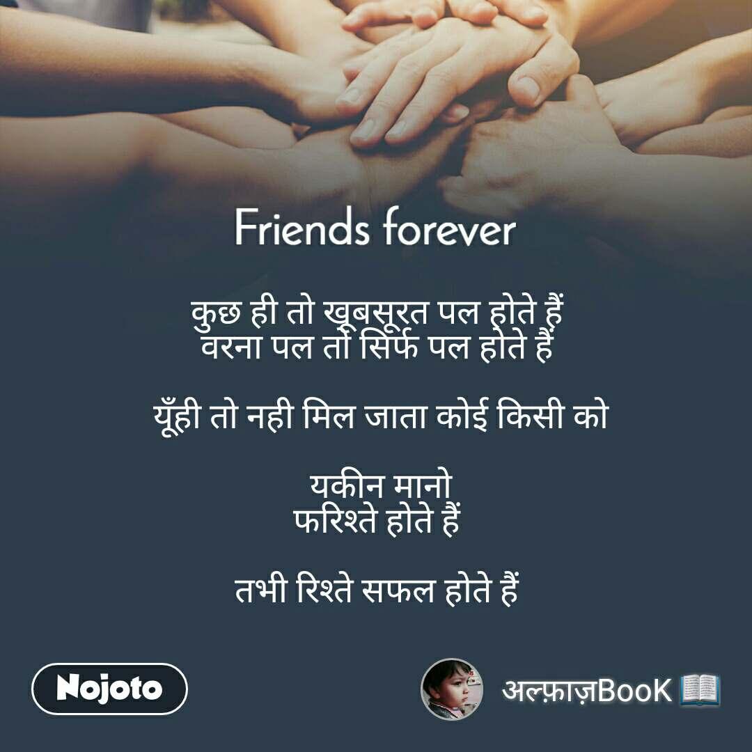 Friends forever कुछ ही तो खूबसूरत पल होते हैं  वरना पल तो सिर्फ पल होते हैं   यूँही तो नही मिल जाता कोई किसी को  यकीन मानो फरिश्ते होते हैं   तभी रिश्ते सफल होते हैं