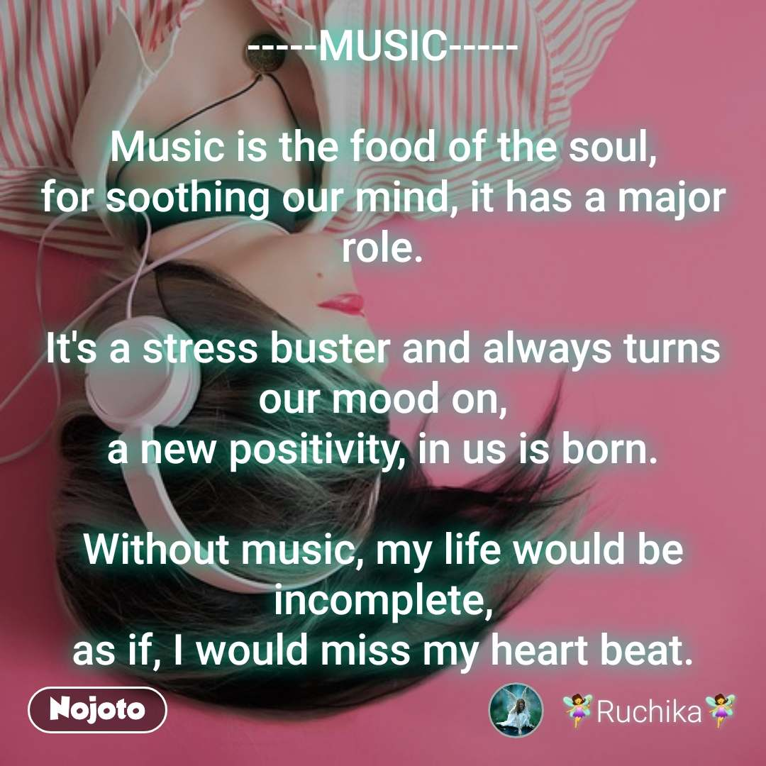 -----MUSIC-----  Music is the food of the soul, for soothing our mind, it has a major role.  It's a stress buster and always turns our mood on, a new positivity, in us is born.  Without music, my life would be incomplete, as if, I would miss my heart beat.