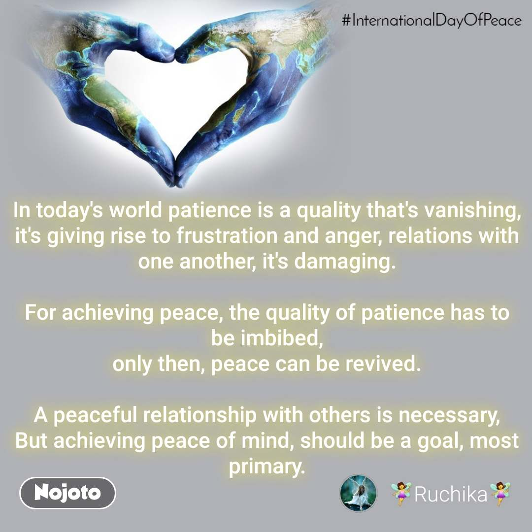 InternationalDayOfPeace In today's world patience is a quality that's vanishing, it's giving rise to frustration and anger, relations with one another, it's damaging.  For achieving peace, the quality of patience has to be imbibed, only then, peace can be revived.  A peaceful relationship with others is necessary, But achieving peace of mind, should be a goal, most primary.