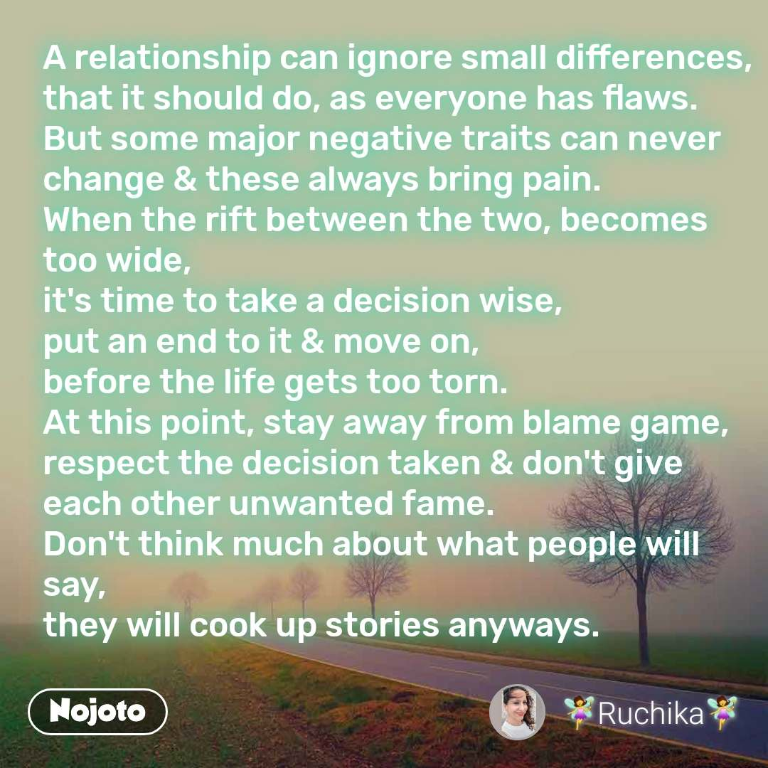 A relationship can ignore small differences, that it should do, as everyone has flaws. But some major negative traits can never change & these always bring pain. When the rift between the two, becomes too wide, it's time to take a decision wise, put an end to it & move on, before the life gets too torn. At this point, stay away from blame game, respect the decision taken & don't give each other unwanted fame. Don't think much about what people will say, they will cook up stories anyways.