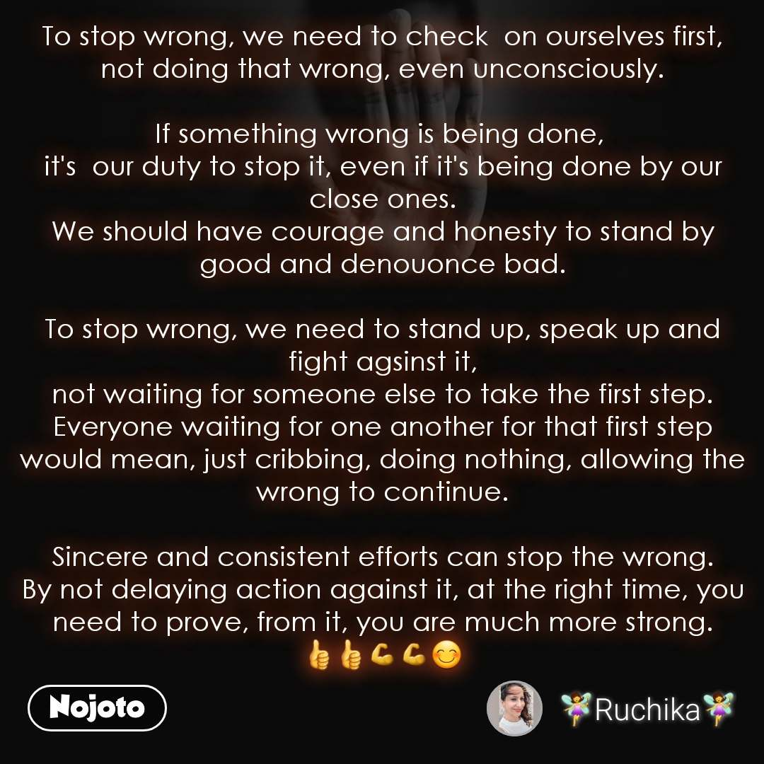 To stop wrong, we need to check  on ourselves first, not doing that wrong, even unconsciously.  If something wrong is being done,  it's  our duty to stop it, even if it's being done by our close ones. We should have courage and honesty to stand by good and denouonce bad.  To stop wrong, we need to stand up, speak up and fight agsinst it, not waiting for someone else to take the first step. Everyone waiting for one another for that first step would mean, just cribbing, doing nothing, allowing the wrong to continue.  Sincere and consistent efforts can stop the wrong. By not delaying action against it, at the right time, you need to prove, from it, you are much more strong. 👍👍💪💪😊