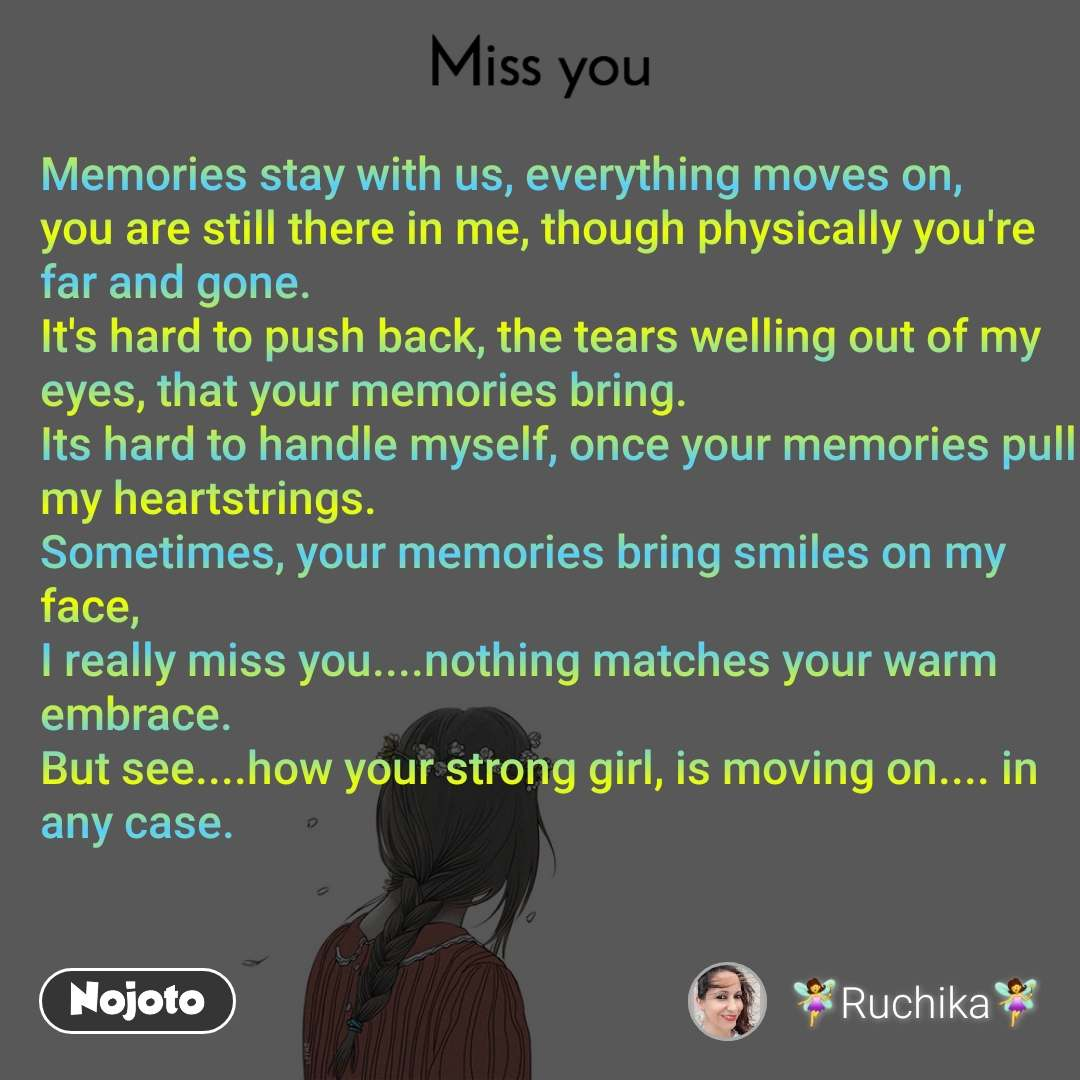 Miss you Memories stay with us, everything moves on, you are still there in me, though physically you're far and gone. It's hard to push back, the tears welling out of my eyes, that your memories bring. Its hard to handle myself, once your memories pull my heartstrings. Sometimes, your memories bring smiles on my face, I really miss you....nothing matches your warm embrace. But see....how your strong girl, is moving on.... in any case.