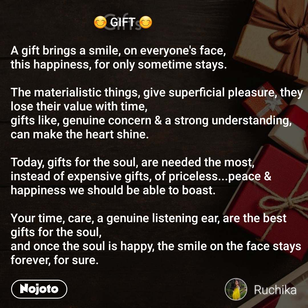 Gifts                              😊 GIFT 😊  A gift brings a smile, on everyone's face, this happiness, for only sometime stays.  The materialistic things, give superficial pleasure, they lose their value with time, gifts like, genuine concern & a strong understanding, can make the heart shine.  Today, gifts for the soul, are needed the most, instead of expensive gifts, of priceless...peace & happiness we should be able to boast.    Your time, care, a genuine listening ear, are the best gifts for the soul, and once the soul is happy, the smile on the face stays forever, for sure.