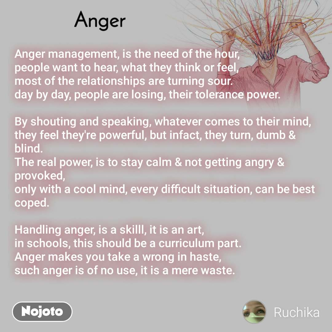 Anger  Anger management, is the need of the hour, people want to hear, what they think or feel,  most of the relationships are turning sour. day by day, people are losing, their tolerance power.  By shouting and speaking, whatever comes to their mind,  they feel they're powerful, but infact, they turn, dumb & blind. The real power, is to stay calm & not getting angry & provoked, only with a cool mind, every difficult situation, can be best coped.  Handling anger, is a skilll, it is an art, in schools, this should be a curriculum part. Anger makes you take a wrong in haste, such anger is of no use, it is a mere waste.