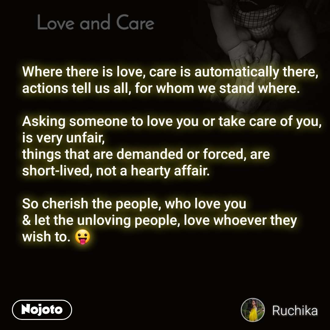 Love and Care Where there is love, care is automatically there, actions tell us all, for whom we stand where.  Asking someone to love you or take care of you, is very unfair, things that are demanded or forced, are short-lived, not a hearty affair.  So cherish the people, who love you & let the unloving people, love whoever they wish to. 😛