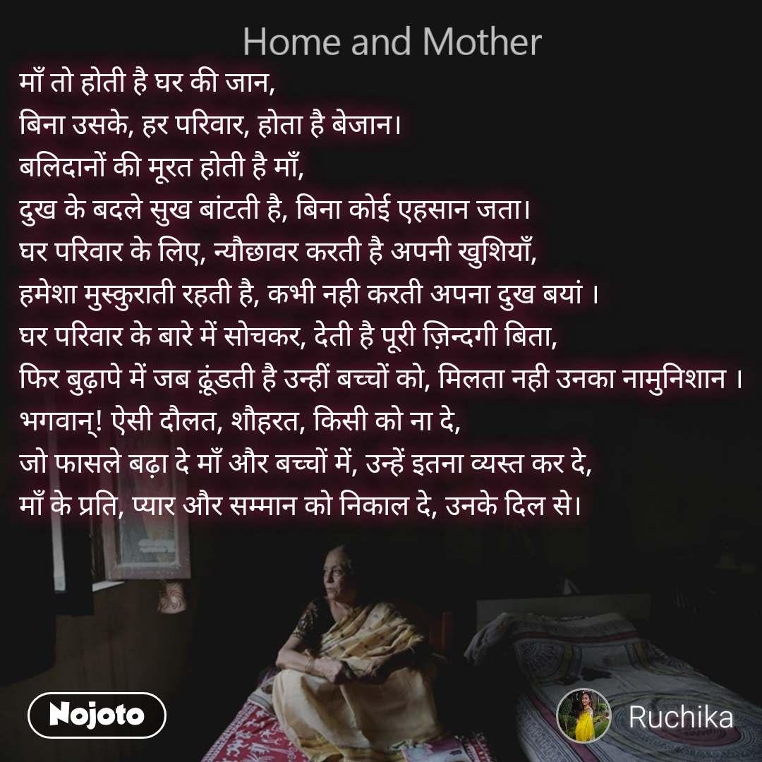 Home and Mother  माँ तो होती है घर की जान, बिना उसके, हर परिवार, होता है बेजान। बलिदानों की मूरत होती है माँ, दुख के बदले सुख बांटती है, बिना कोई एहसान जता। घर परिवार के लिए, न्यौछावर करती है अपनी खुशियाँ, हमेशा मुस्कुराती रहती है, कभी नही करती अपना दुख बयां । घर परिवार के बारे में सोचकर, देती है पूरी ज़िन्दगी बिता, फिर बुढ़ापे में जब ढ़ूंडती है उन्हीं बच्चों को, मिलता नही उनका नामुनिशान । भगवान्! ऐसी दौलत, शौहरत, किसी को ना दे, जो फासले बढ़ा दे माँ और बच्चों में, उन्हें इतना व्यस्त कर दे, माँ के प्रति, प्यार और सम्मान को निकाल दे, उनके दिल से।