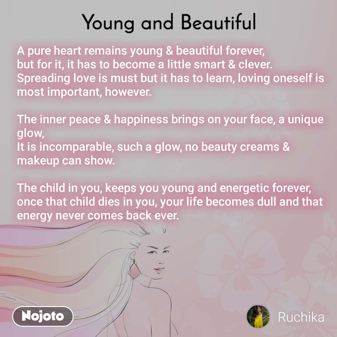 Young and Beautiful A pure heart remains young & beautiful forever, but for it, it has to become a little smart & clever.  Spreading love is must but it has to learn, loving oneself is most important, however.  The inner peace & happiness brings on your face, a unique glow, It is incomparable, such a glow, no beauty creams & makeup can show.  The child in you, keeps you young and energetic forever, once that child dies in you, your life becomes dull and that energy never comes back ever.