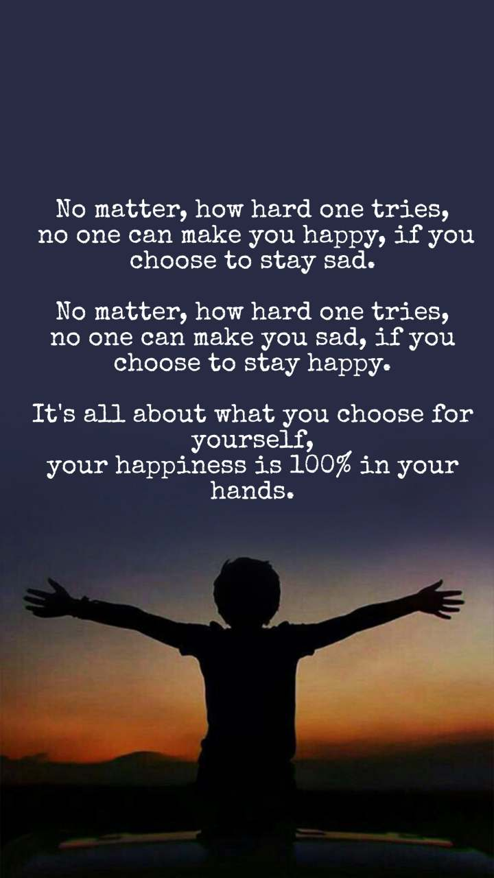 No matter, how hard one tries,  no one can make you happy, if you choose to stay sad.  No matter, how hard one tries, no one can make you sad, if you choose to stay happy.  It's all about what you choose for yourself, your happiness is 100% in your hands.