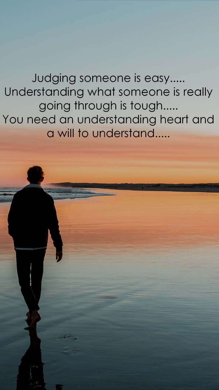 Alone  Judging someone is easy..... Understanding what someone is really going through is tough..... You need an understanding heart and a will to understand.....