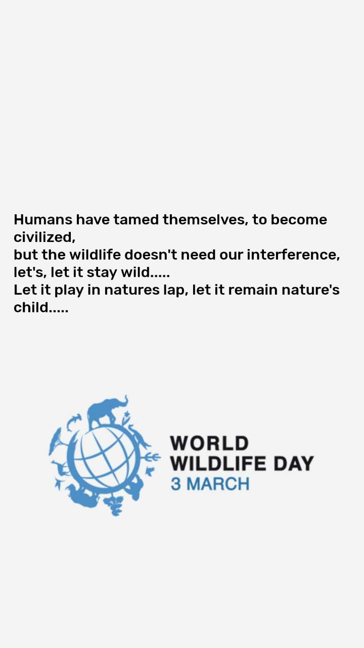 World Wildlife Day 3rd March  Humans have tamed themselves, to become civilized,  but the wildlife doesn't need our interference, let's, let it stay wild..... Let it play in natures lap, let it remain nature's child.....
