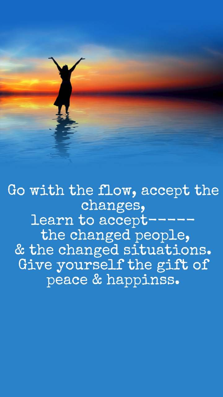 Go with the flow, accept the changes, learn to accept-----  the changed people, & the changed situations. Give yourself the gift of peace & happinss.