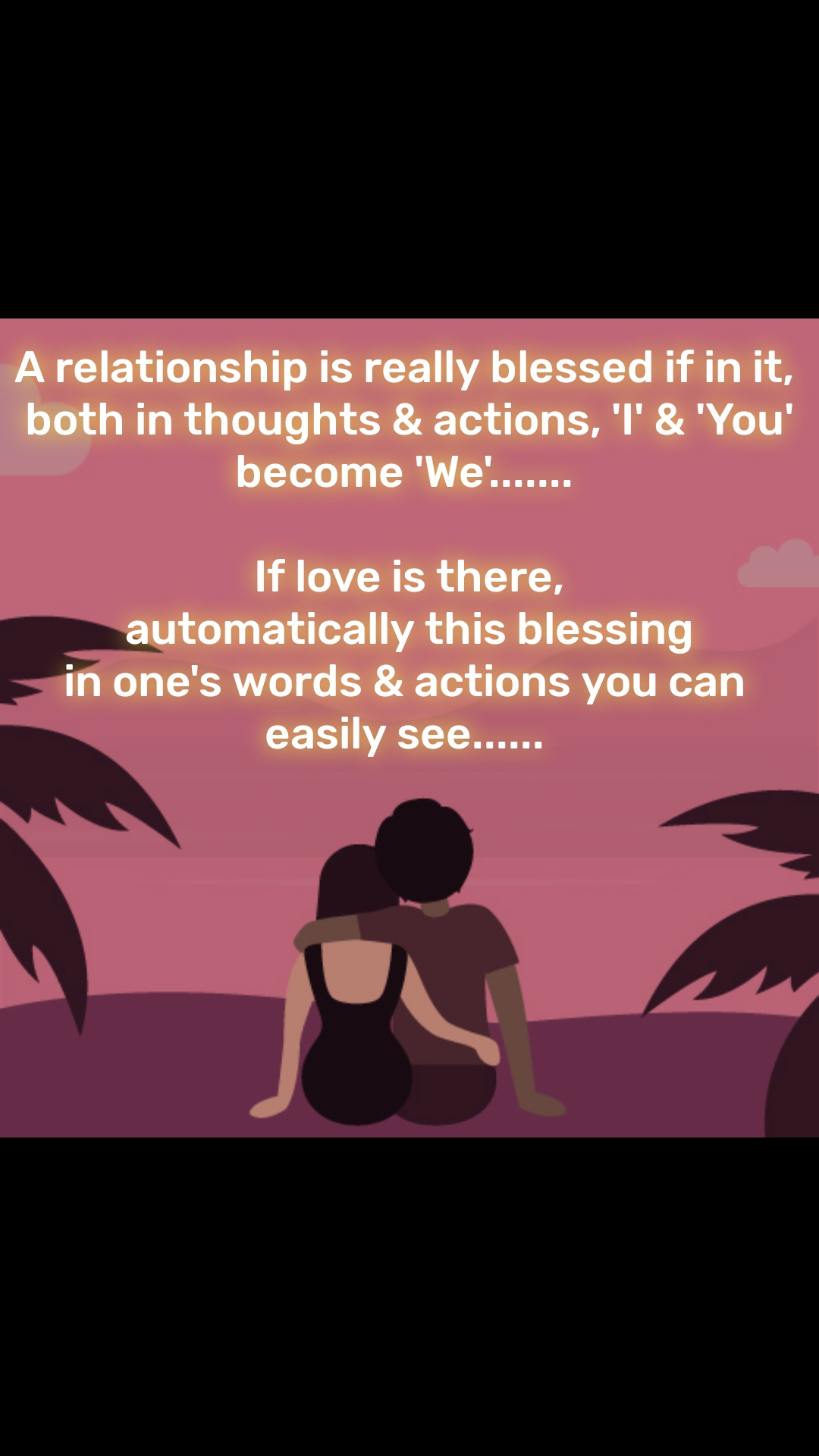 A relationship is really blessed if in it,  both in thoughts & actions, 'I' & 'You' become 'We'.......   If love is there,  automatically this blessing in one's words & actions you can easily see......
