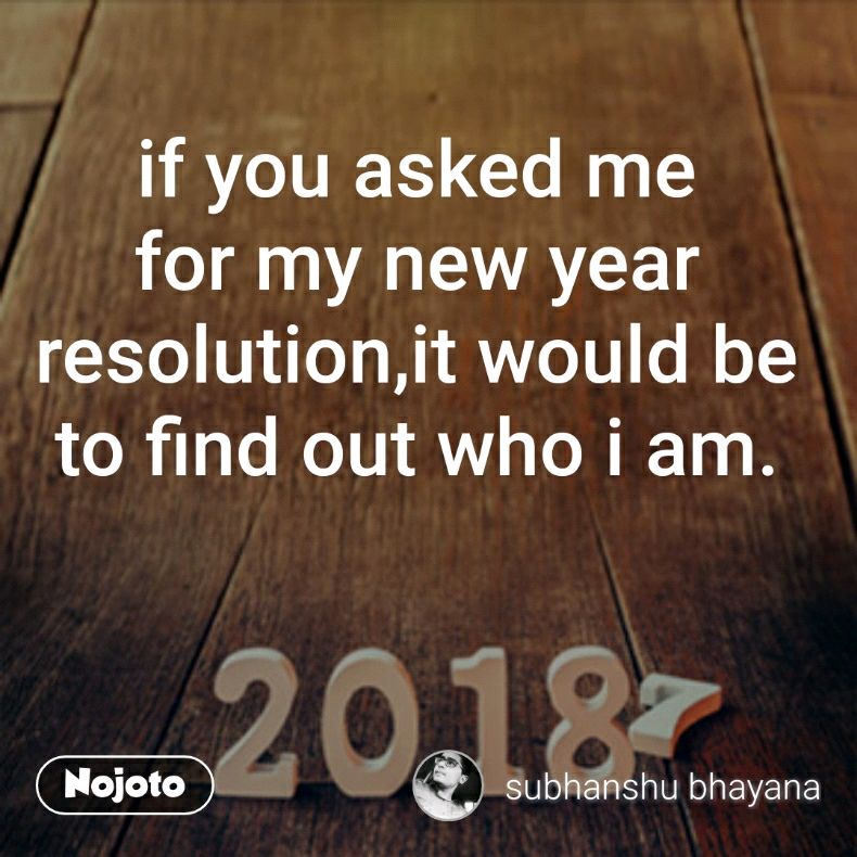 if you asked me for my new year resolution,it would be to find out who i am.