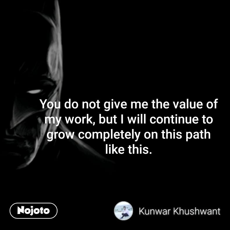 You do not give me the value of my work, but I will continue to grow completely on this path like this.