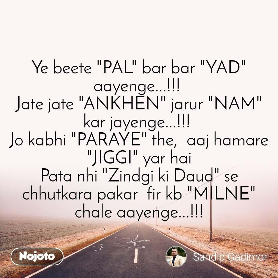"""Ye beete """"PAL"""" bar bar """"YAD"""" aayenge...!!!  Jate jate """"ANKHEN"""" jarur """"NAM"""" kar jayenge...!!!  Jo kabhi """"PARAYE"""" the,  aaj hamare """"JIGGI"""" yar hai Pata nhi """"Zindgi ki Daud"""" se chhutkara pakar  fir kb """"MILNE"""" chale aayenge...!!!"""