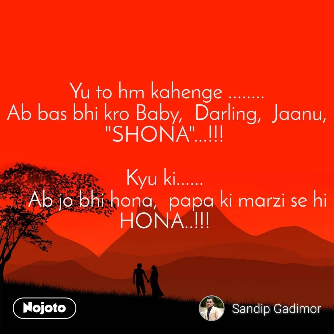 """Yu to hm kahenge ........ Ab bas bhi kro Baby,  Darling,  Jaanu,  """"SHONA""""...!!!   Kyu ki......      Ab jo bhi hona,  papa ki marzi se hi HONA..!!!"""