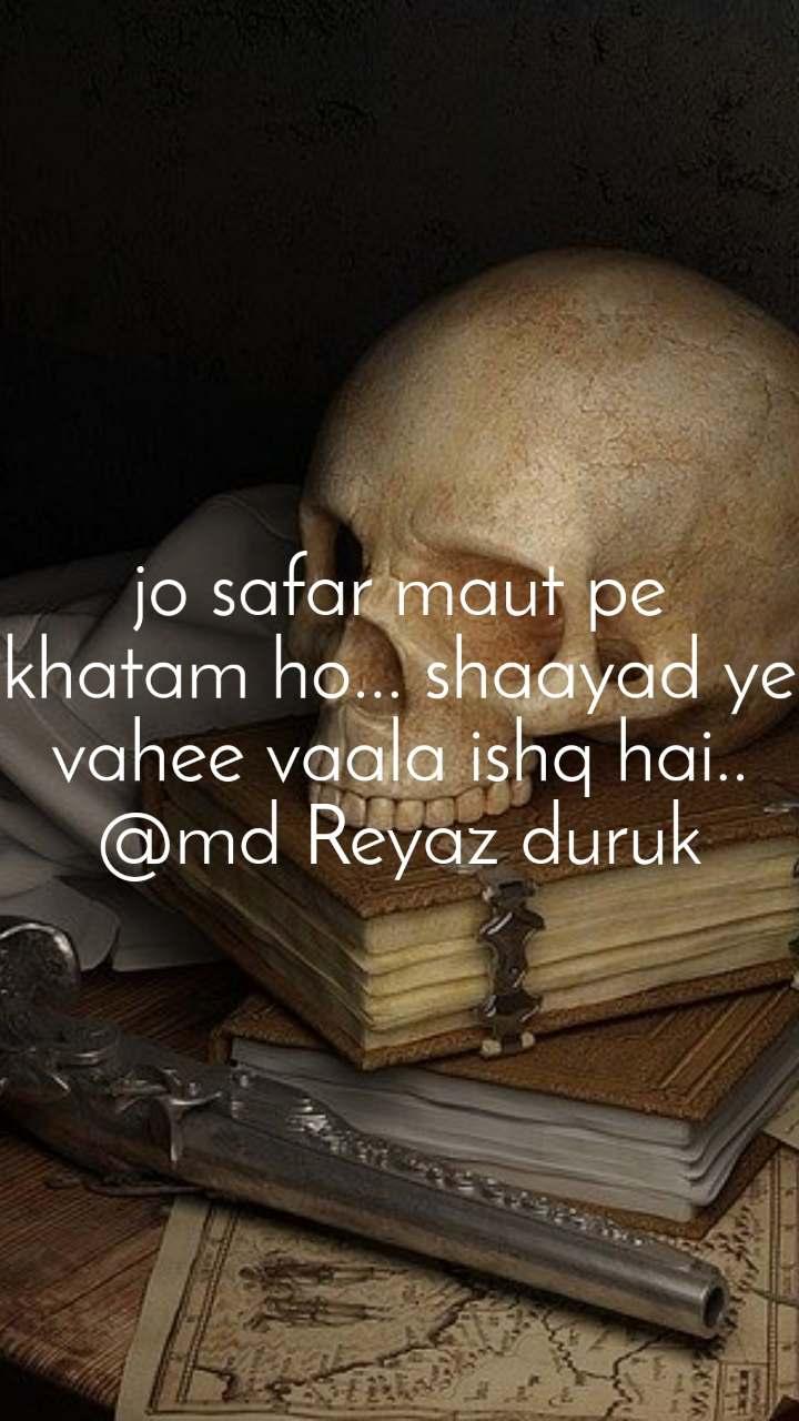jo safar maut pe khatam ho... shaayad ye vahee vaala ishq hai.. @md Reyaz duruk