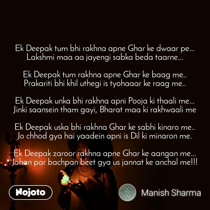 Ek Deepak tum bhi rakhna apne Ghar ke dwaar pe... Lakshmi maa aa jayengi sabka beda taarne...  Ek Deepak tum rakhna apne Ghar ke baag me.. Prakariti bhi khil uthegi is tyohaaar ke raag me..  Ek Deepak unka bhi rakhna apni Pooja ki thaali me... Jinki saansein tham gayi, Bharat maa ki rakhwaali me  Ek Deepak uska bhi rakhna Ghar ke sabhi kinaro me.. Jo chhod gya hai yaadein apni is Dil ki minaron me.  Ek Deepak zaroor rakhna apne Ghar ke aangan me... Jahan par bachpan beet gya us jannat ke anchal me!!!
