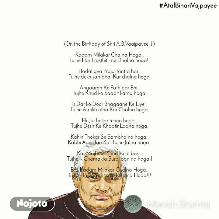 (On the Birthday of Shri A.B.Vaajpayee  Ji)  Kadam Milakar Chalna Hoga.. Tujhe Har Prasthiti me Dhalna hoga!!  Badal gya Praja-tantra hai.. Tujhe dekh sambhal Kar chalna hoga.  Angaaron Ke Path par Bhi.. Tujhe Khud ko Saabit karna hoga.  Is Dar ko Door Bhagaane Ke Liye.. Tujhe Aankh utha Kar Chalna hoga.  Ek-Jut hokar rehna hoga.. Tujhe Desh Ke Khaatir Ladna hoga.  Kahin Thokar Se Sambhalna hoga.. Kabhi Aag Ban Kar Tujhe Jalna hoga..  Kar Majboot Khud ko tu bas... Tujhe ik Chamakta Suraj ban na hoga!!  Bas Kadam Milakar Chalna Hoga.. Tujhe Har Prasthiti me Dhalna Hoga!!!
