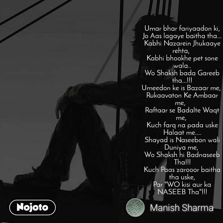 "Umar bhar fariyaadon ki, Jo Aas lagaye baitha tha... Kabhi Nazarein Jhukaaye rehta,  Kabhi bhookhe pet sone wala.. Wo Shaksh bada Gareeb tha...!!! Umeedon ke is Bazaar me,  Rukaavaton Ke Ambaar me,   Raftaar se Badalte Waqt me,  Kuch farq na pada uske Halaat me.... Shayad is Naseebon wali Duniya me,  Wo Shaksh hi Badnaseeb Tha!!! Kuch Paas zarooor baitha tha uske, Par ""WO kisi aur ka NASEEB Tha""!!!"