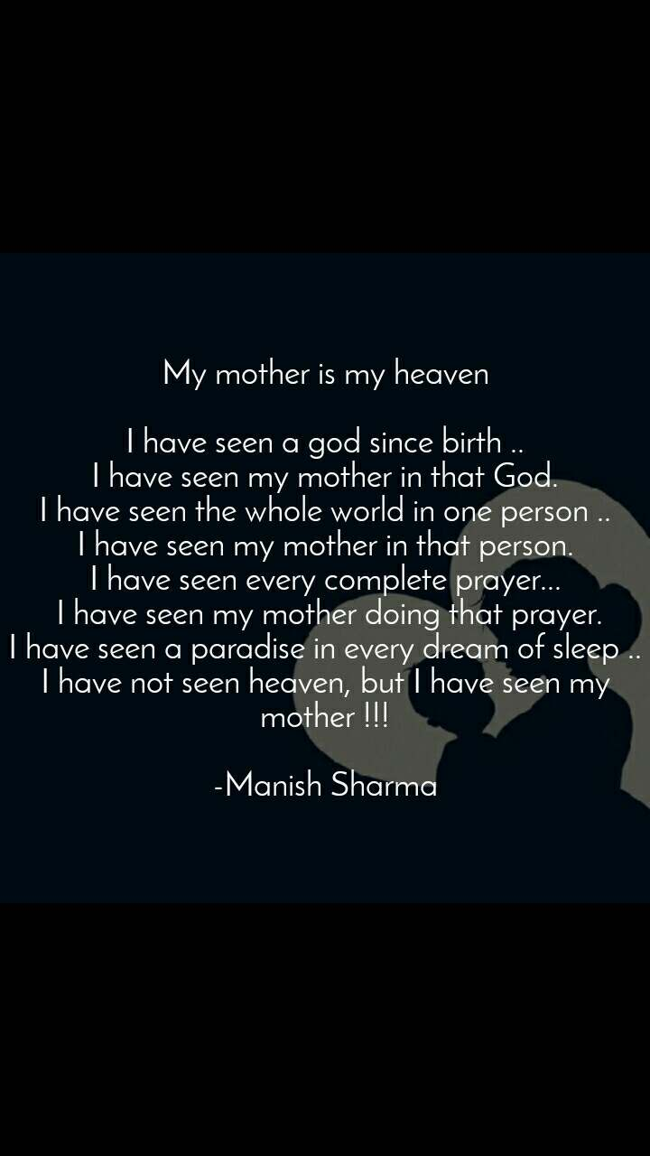 My mother is my heaven  I have seen a god since birth .. I have seen my mother in that God. I have seen the whole world in one person .. I have seen my mother in that person. I have seen every complete prayer...  I have seen my mother doing that prayer. I have seen a paradise in every dream of sleep .. I have not seen heaven, but I have seen my mother !!!  -Manish Sharma
