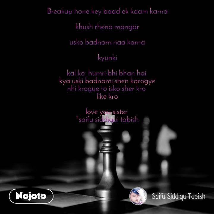 "Breakup hone key baad ek kaam karna  khush rhena mangar  usko badnam naa karna  kyunki  kal ko  humri bhi bhan hai  kya uski badnami shen karogye nhi krogue to isko sher kro  like kro  love you sister  ""saifu siddiqui tabish"