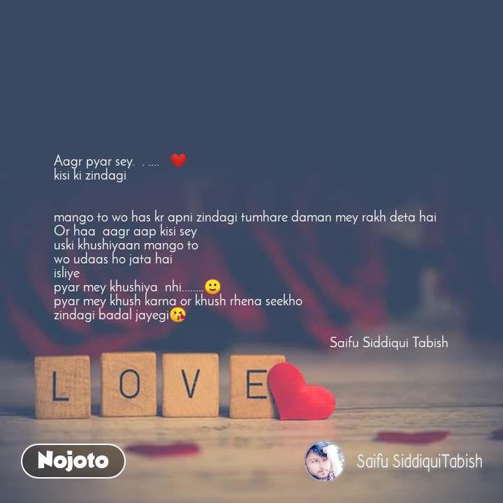 Love Aagr pyar sey.  . ....   ❤ kisi ki zindagi    mango to wo has kr apni zindagi tumhare daman mey rakh deta hai Or haa  aagr aap kisi sey uski khushiyaan mango to wo udaas ho jata hai isliye pyar mey khushiya  nhi........🙂 pyar mey khush karna or khush rhena seekho zindagi badal jayegi😘                                                                                 Saifu Siddiqui Tabish