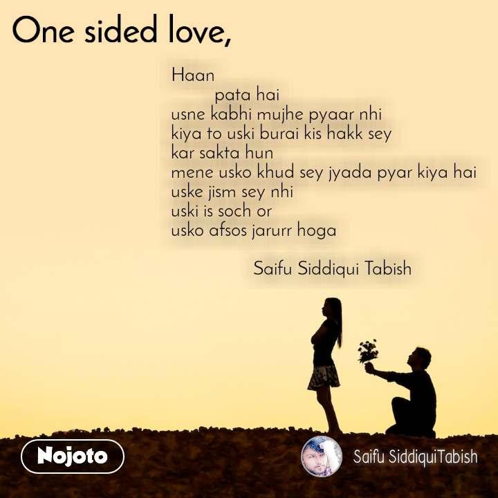 One sided Love Haan           pata hai usne kabhi mujhe pyaar nhi kiya to uski burai kis hakk sey kar sakta hun mene usko khud sey jyada pyar kiya hai uske jism sey nhi uski is soch or usko afsos jarurr hoga                   Saifu Siddiqui Tabish