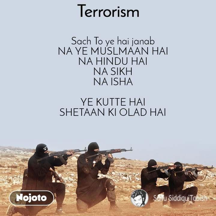 Terrorism Sach To ye hai janab NA YE MUSLMAAN HAI NA HINDU HAI NA SIKH NA ISHA  YE KUTTE HAI SHETAAN KI OLAD HAI